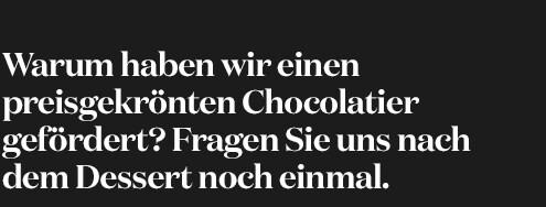 Warum haben wir einen preisgekrönten Chocolatier gefördert? Fragen Sie nach dem Dessert nochmal.