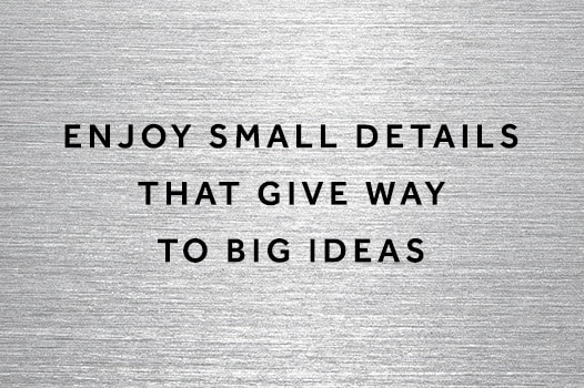 Enjoy small details that give way to big ideas